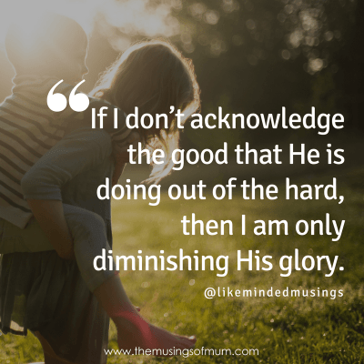 If I don't acknowledge the good that He is doing out of the hard, then I am only diminishing His glory.