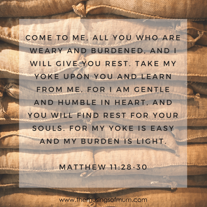 Come to me, all you who are weary and burdened, and I will give you rest. Take my yoke upon you and learn from me, for I am gentle and humble in heart, and you will find rest for your souls. For my yoke is easy and my burden is light. - Matthew 11:28-30
