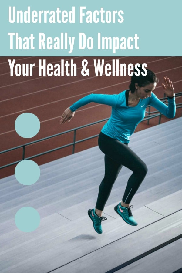 Underrated Factors That Really Do Impact Your Health & Wellness