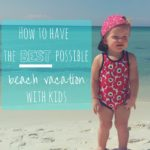 How to Have the Best Possible Beach Vacation With Kids