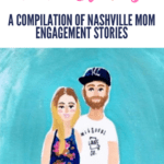 Love Stories – A Compilation of Nashville Mom Engagement Stories