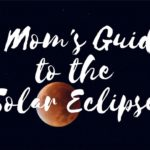 A Mom's Guide to the Solar Eclipse