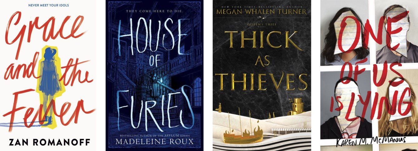 Grace & The Fever by Zan Romanoff, House of Furies by Madeleine Roux, Thick as Thieves by Megan Whalen Turner and One of Us is Lying by Karen McManus