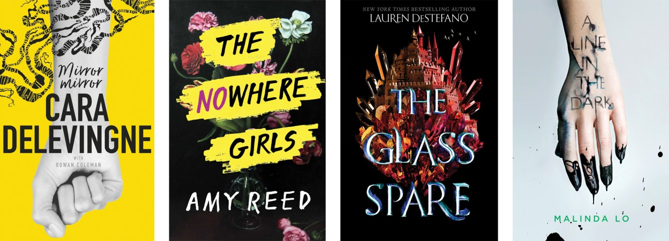 Mirror Mirror by Cara Delevingne & Rowan Coleman, The Nowhere Girls by Amy Reed, The Glass Spare by Lauren DeStefano, A Line in the Dark by Malinda Lo