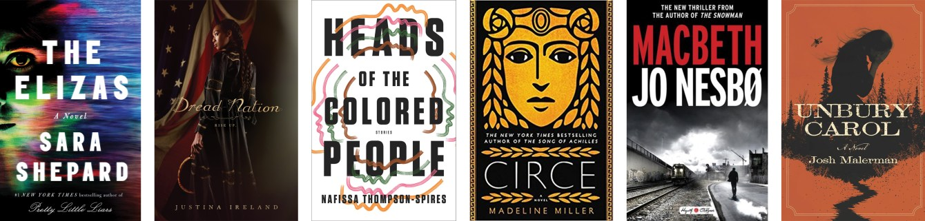 The Elizas by Sara Shepard, Dread Nation by Justina Ireland,  Heads of the Colored People by Nafissa Thompson-Spires, Circe by Madeline Miller, Macbeth by Jo Nesbo, Unbury Carol by Josh Malerman