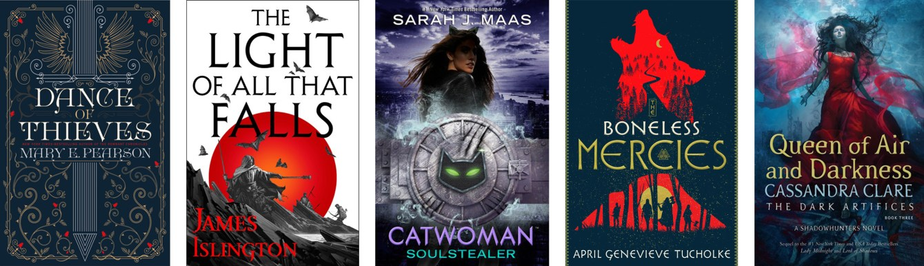 Dance of Thieves by Mary E. Pearson, The Light of All That Falls by James Islington, Catwoman: Soulstealer by Sarah J Maas, The Boneless Mercies by April Genevieve Tucholke, Queen of Air and Darkness by Cassandra Clare