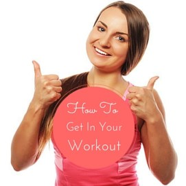 How to Get In Your Workout