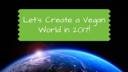 Let's Create a Vegan World in 2017