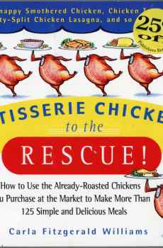 Rotisserie Chickens to the Rescue Cookbook How to Use in 125 Recipes Carla Fitzgerald Williams