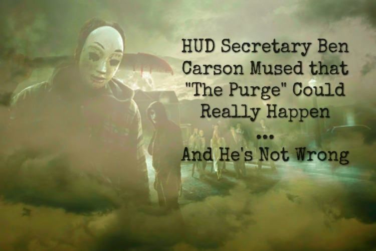 HUD Secretary Dr. Ben Carson was recently quoted discussing how The Purge could really happen...and given our current climate, he\'s not wrong.