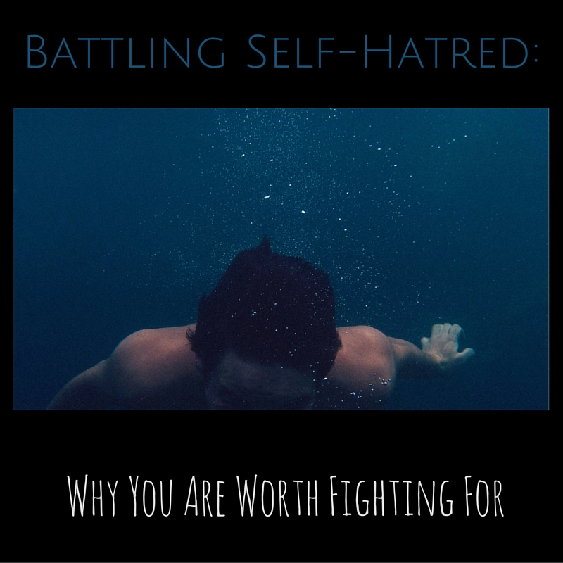 Battling Self-Hatred: Why You Are Worth Fighting For