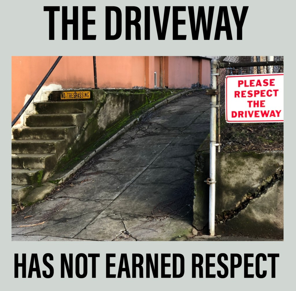 "Photo of driveway with a sign that says ""please respect the driveway"" there is text around the image that opines, the driveway has not earned respect."