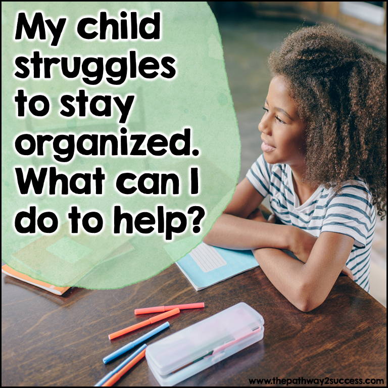 My child struggles to stay organized. What can I do to help?