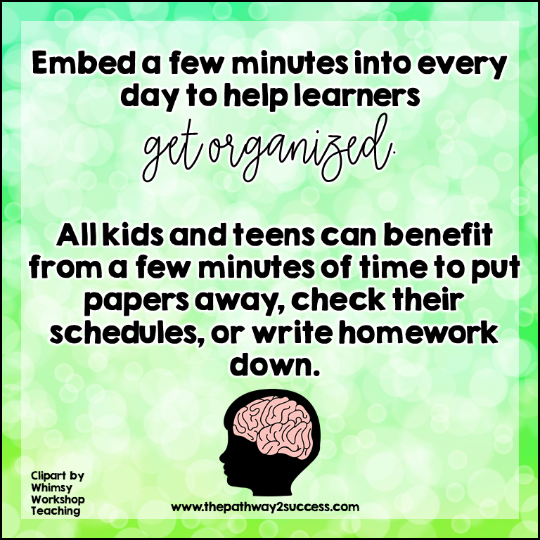 Kids and teens need organization time build into their days. Dedicate the last 3-5 minutes of each class to allowing students to tidy their binders, write in their homework logs, check their schedules, and just re-organize for the rest of the day.