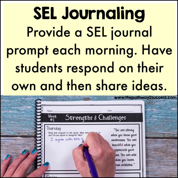 SEL Journaling. Provide a SEL journal prompt each morning. Have students write their own answer and then share with a partner to discuss. Use targeted questions to highlight skills like empathy, decision-making, friendships, and more. You can choose a journal prompt that best meets the needs of your students that day, or use this yearlong SEL journal with prompts and pages ready-to-go for you.