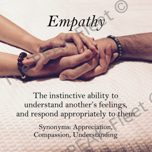 Empathy: The instinctive ability to understand another's feelings, and respond appropriately to them.