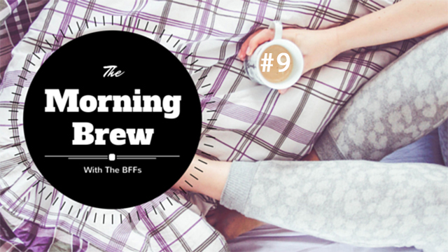 The Morning Brew - With the BFFs #9