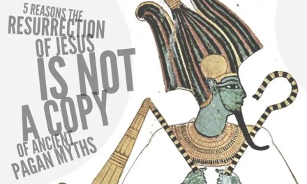 5 Reasons the Resurrection of Jesus is NOT a Copy of Ancient Pagan Myths