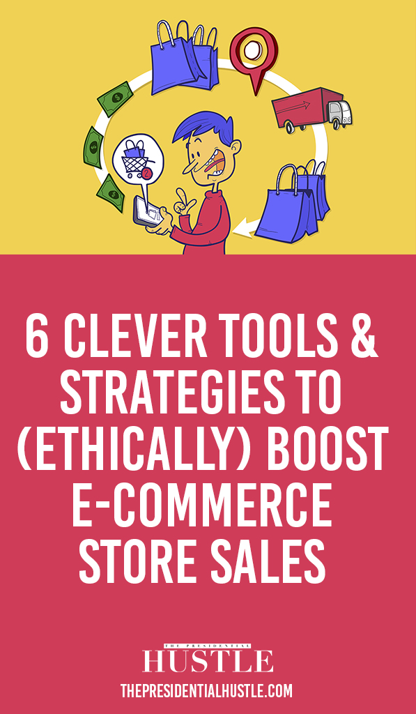 6 Clever Tools & Strategies to (Ethically) Boost E-commerce Store Sales The Presidential Hustle