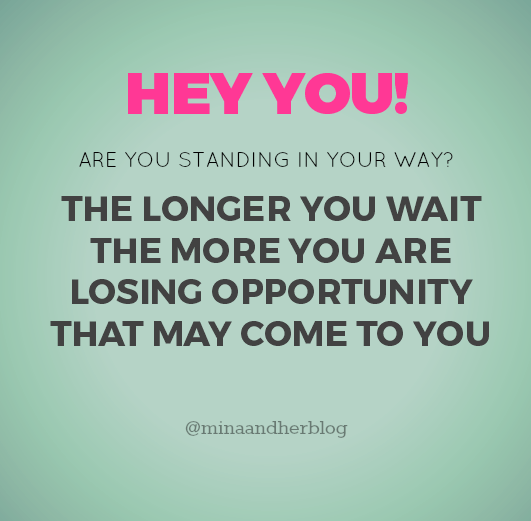 HEY YOU - the longer you wait the more you are losing opportunity that may come to you at minaandherblog