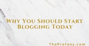 Why You Should Start Blogging Today