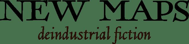 New Maps- Deindustrial Fiction