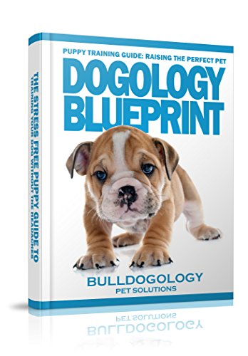 Puppy Training Guide: Raising The Perfect Pet – Dogology Blueprint – The Stress Free Puppy Guide to Training Your Dog Without The Headaches