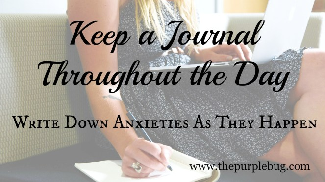 Keep a Journal Throughout the Day - Write down anxieties as they happen