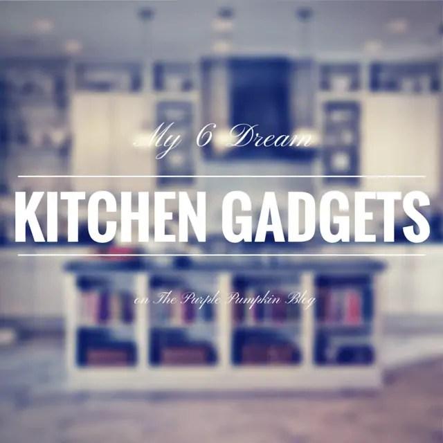 My 6 Dream Kitchen Gadgets