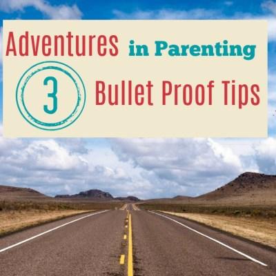 Adventures in Parenting – 3 Bullet Proof Tips