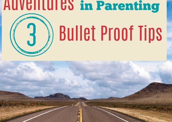 Adventures in Parenting – 3 Bullet Proof Tips