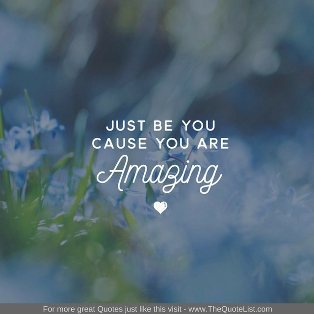 """Just be you, Because you are amazing"" - Unknown Author"