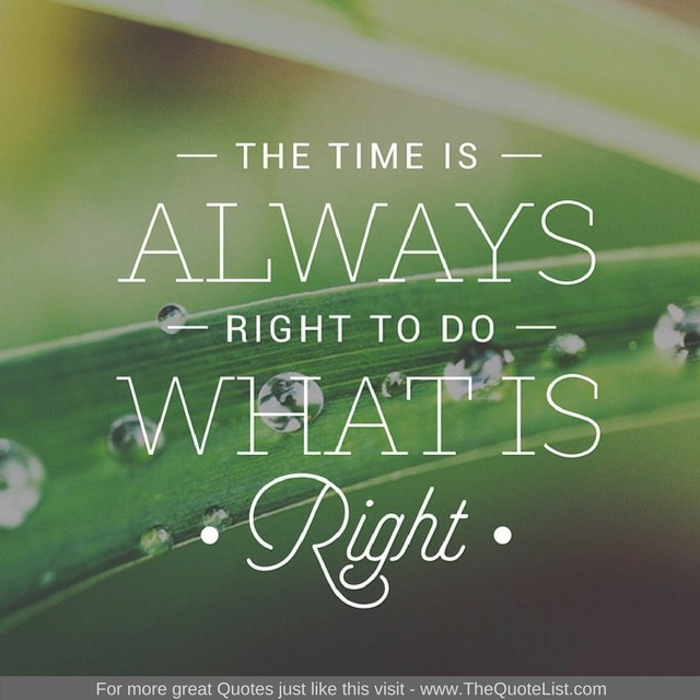 """""""The time is always right to do what is right"""""""