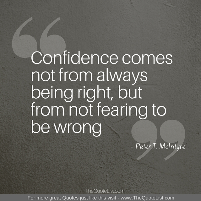 """Confidence comes not from always being right, but from not fearing to be wrong"" by Peter T. McIntyre"