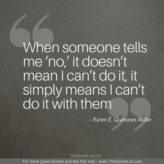 """When someone tells me 'no,' it doesn't mean I can't do it, it simply means I can't do it with them"" by Karen E. Quinones Miller"