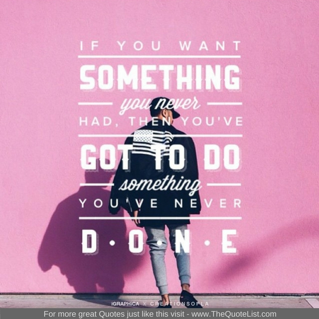 """If you want something you never had then you've got to do something you've never done"""