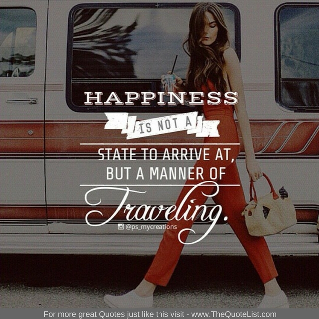 """""""Happiness is not a state to arrive at, but a manner of travelling"""""""