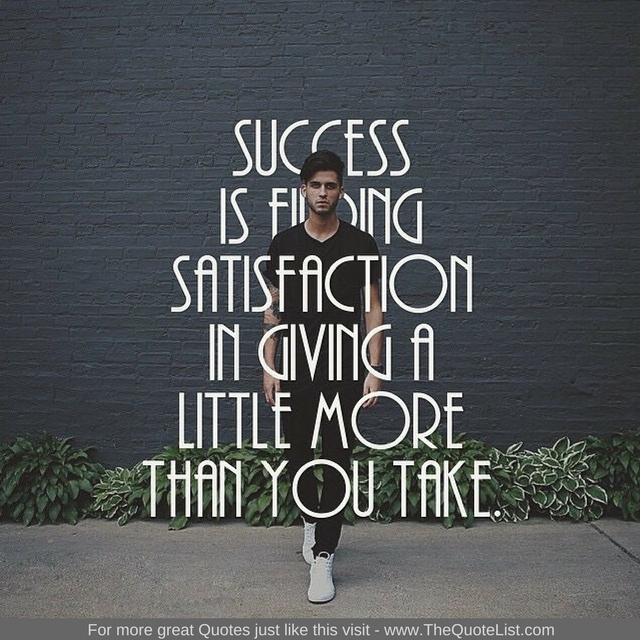"""""""Success is finding satisfaction in giving a little more than you take"""""""