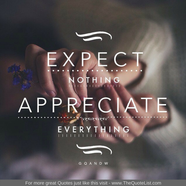 """Expect nothing, appreciate everything"""