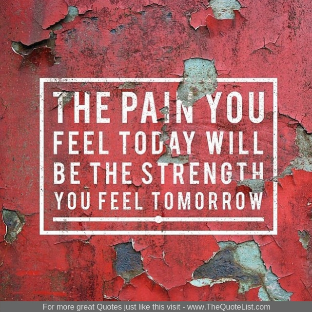 """""""The pain you feel today will be the strength you feel tomorrow"""""""