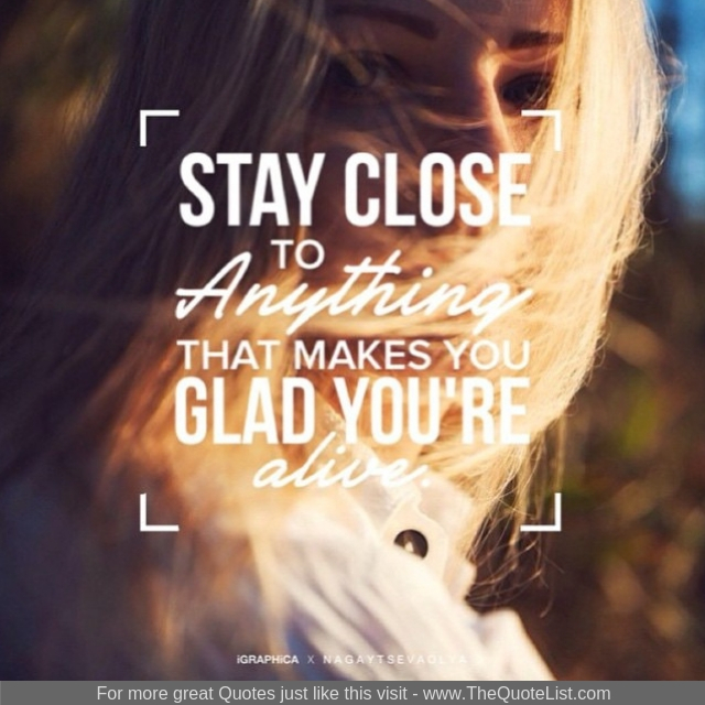 """""""Stay close to anything that makes you glad that you are alive"""""""