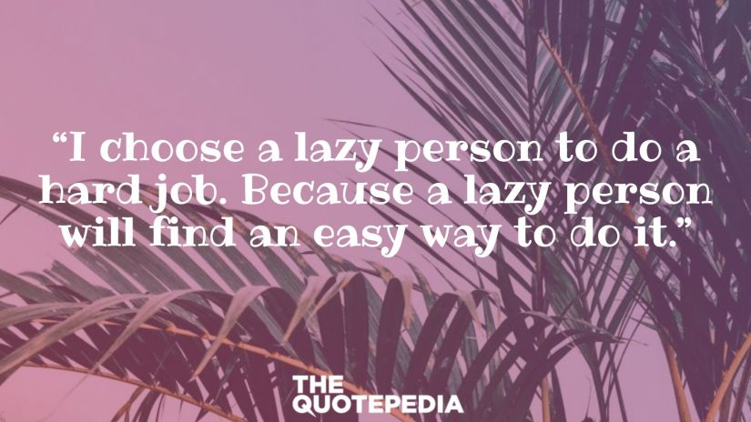 """I choose a lazy person to do a hard job. Because a lazy person will find an easy way to do it."""