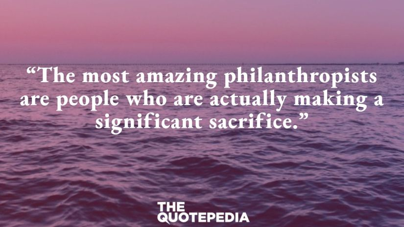"""The most amazing philanthropists are people who are actually making a significant sacrifice."""