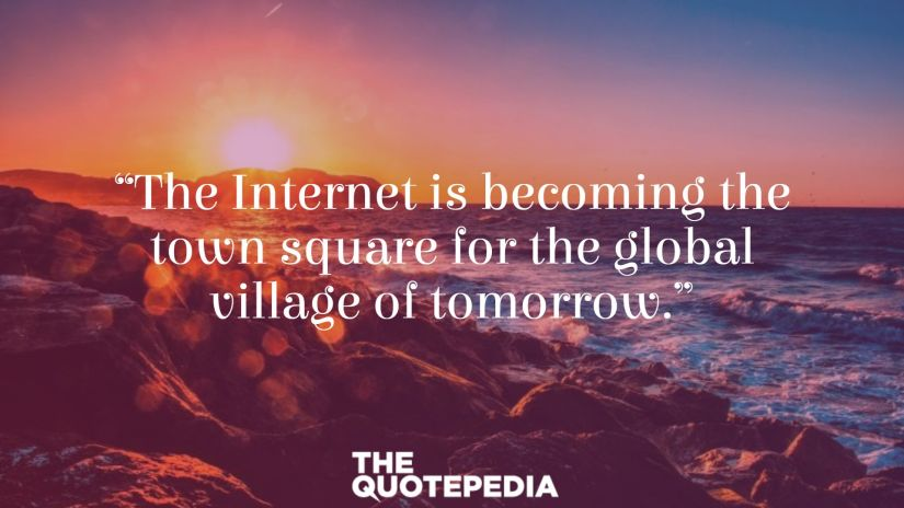 """The Internet is becoming the town square for the global village of tomorrow."""