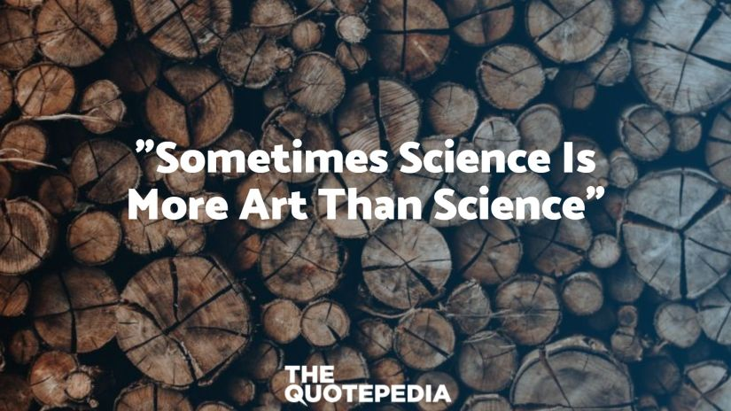 """""""Sometimes Science Is More Art Than Science"""""""