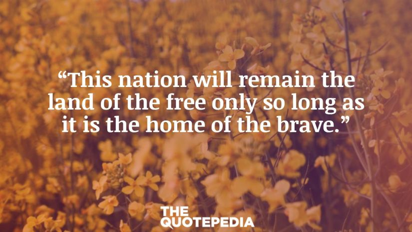 """""""This nation will remain the land of the free only so long as it is the home of the brave."""""""