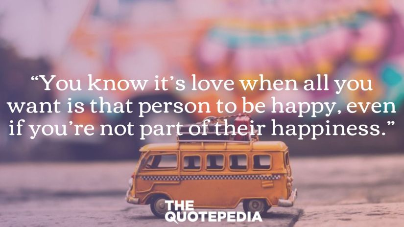 """""""You know it's love when all you want is that person to be happy, even if you're not part of their happiness."""""""
