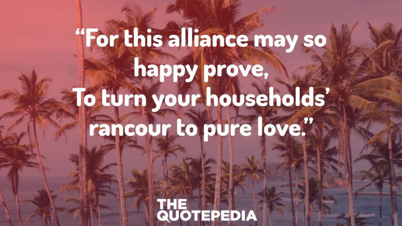 """""""For this alliance may so happy prove, To turn your households' rancour to pure love."""""""
