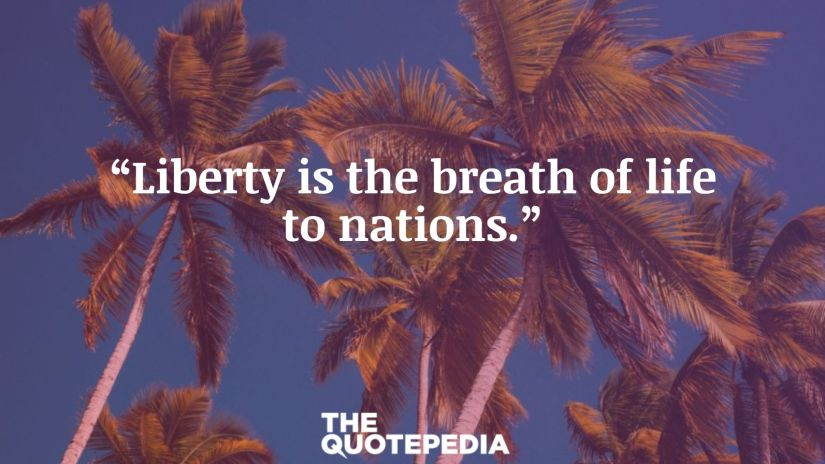 """""""Liberty is the breath of life to nations."""""""