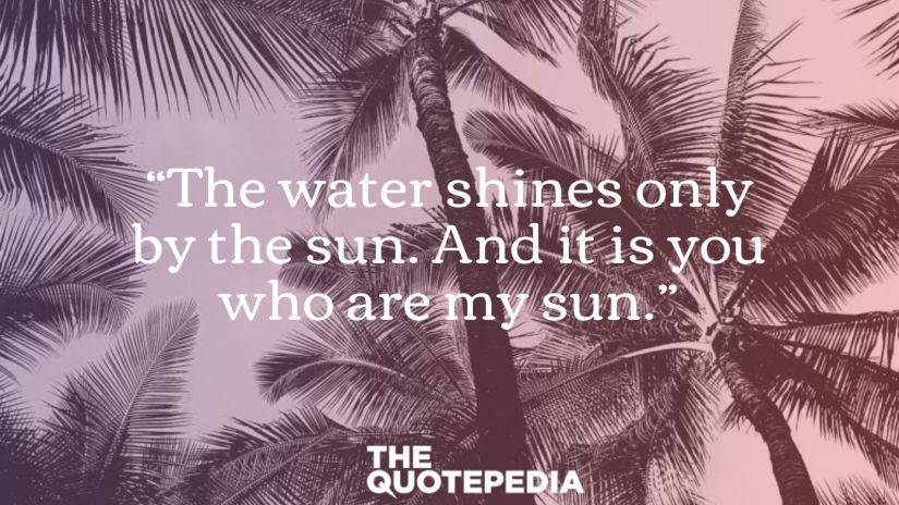 """""""The water shines only by the sun. And it is you who are my sun."""""""